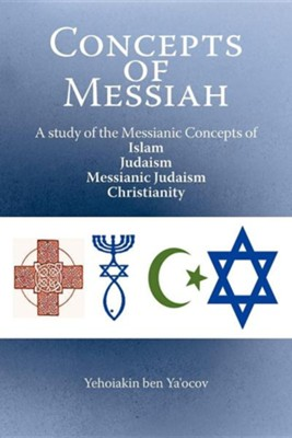 Concepts of Messiah: A Study of the Messianic Concepts of Islam, Judaism, Messianic Judaism and Christianity  -     By: Yehoiakin Ben Ya'ocov