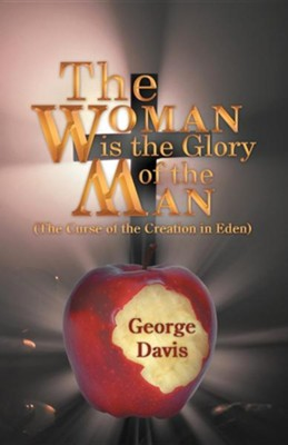 The Woman Is the Glory of the Man: (The Curse of the Creation in Eden)  -     By: George Davis