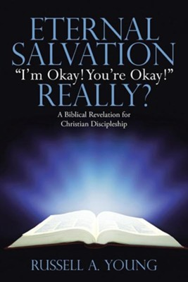 Eternal Salvation I'm Okay! You're Okay! Really?: A Biblical Revelation for Christian Discipleship  -     By: Russell A. Young
