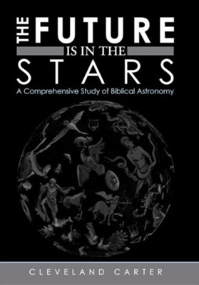 The Future Is in the Stars: A Comprehensive Study of Biblical Astronomy  -     By: Cleveland Carter