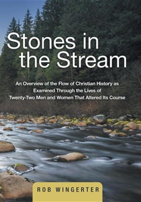 Stones in the Stream: An Overview of the Flow of Christian History as Examined Through the Lives of Twenty-Two Men and Women That Altered It  -     By: Rob Wingerter