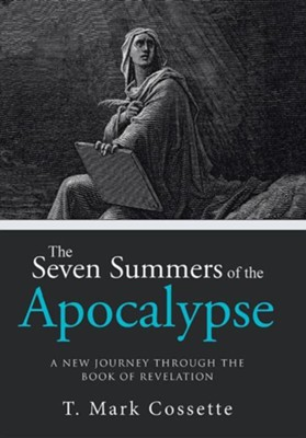 The Seven Summers of the Apocalypse: A New Journey Through the Book of Revelation  -     By: T. Mark Cossette