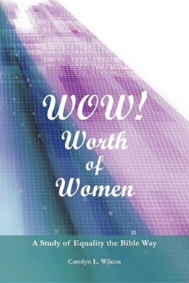 Wow! Worth of Women: A Study of Equality the Bible Way  -     By: Carolyn L. Wilcox