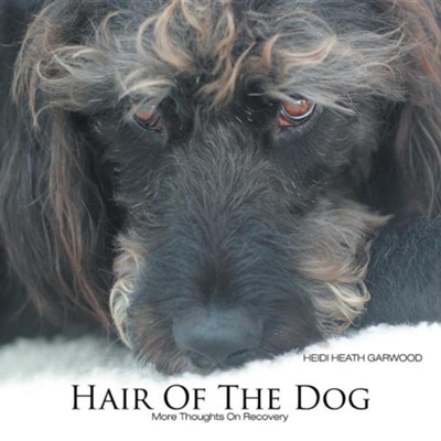 Hair of the Dog: More Thoughts on Recovery  -     By: Heidi Heath Garwood
