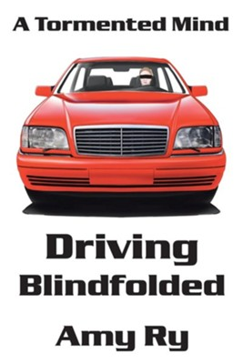 Driving Blindfolded: A Tormented Mind  -     By: Amy Ry