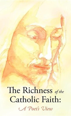 The Richness of the Catholic Faith: A Poet's View  -     By: John Patrick Gatton