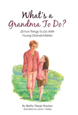 What's a Grandma to Do?: 20 Fun Things to Do with Young Grandchildren  -     By: Betty Fieser Rosian