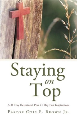 Staying on Top: A 31 Day Devotional Plus 21 Day Fast Inspirations  -     By: Otis F. Brown Jr.