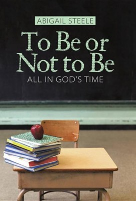 To Be or Not to Be: All in God's Time  -     By: Abigail Steele
