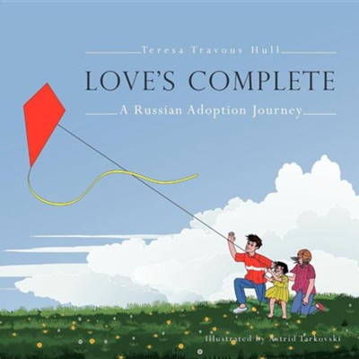 Love's Complete: A Russian Adoption Journey  -     By: Teresa Travous Hull