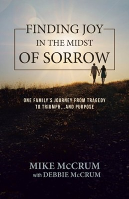 Finding Joy in the Midst of Sorrow: One Family's Journey from Tragedy to Triumph...and Purpose  -     By: Mike McCrum