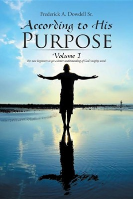 According to His Purpose: Volume I  -     By: Frederick A. Dowdell Sr.