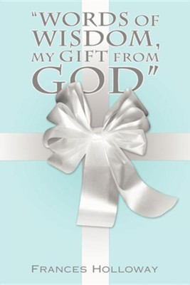 Words of Wisdom, My Gift from God  -     By: Frances Holloway