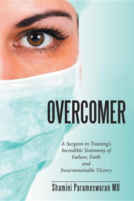 Overcomer: A Surgeon in Training's Incredible Testimony of Failure, Faith and Insurmountable Victory  -     By: Shamini Parameswaran