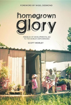 Home Grown Glory: Parables of Developmental Aid to the World's Impoverished  -     By: Scott Worley
