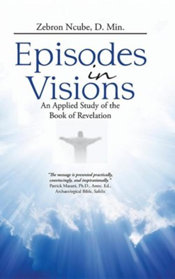 Episodes in Visions: An Applied Study of the Book of Revelation  -     By: Zebron Ncube