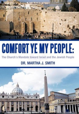Comfort Ye My People: The Church's Mandate Toward Israel and the Jewish People  -     By: Dr. Martha J. Smith