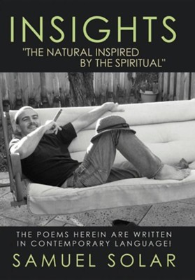 Insights The Natural Inspired by the Spiritual: The Poems Herein Are Written in Contemporary Language!  -     By: Samuel Solar
