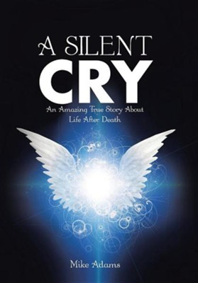 A Silent Cry: An Amazing True Story about Life After Death  -     By: Mike Adams