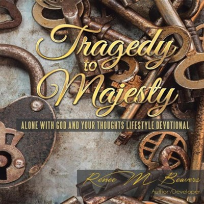 Tragedy to Majesty: Alone with God and Your Thoughts: Lifestyle Devotional  -     By: Renee M. Beavers