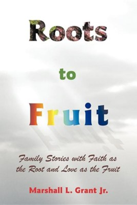 Roots to Fruit: Family Stories with Faith as the Root and Love as the Fruit  -     By: Marshall L. Grant Jr.