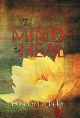 The Mind to Heal: Creating Health and Wellness in the Midst of Disease  -     By: Doreen Lecheler