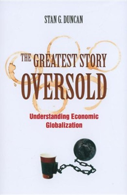 The Greatest Story Oversold: Understanding Economic Globalization  -     By: Stan G. Duncan
