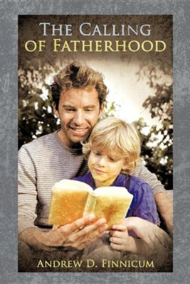 The Calling of Fatherhood  -     By: Andrew D. Finnicum