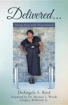 Delivered . . .: Doing Away with Desperation!  -     By: Deangela S. Reid