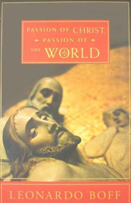Passion of Christ, Passion of the World: The Facts, Their Interpretation, and Their Meaning Yesterday and Today  -     By: Leonardo Boff, Robert R. Barr
