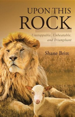 Upon This Rock: Unstoppable, Unbeatable, and Triumphant  -     By: Shane Britt