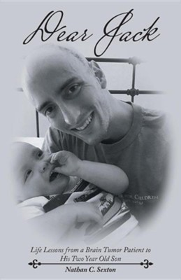 Dear Jack: Life Lessons from a Brain Tumor Patient to His Two Year Old Son  -     By: Nathan C. Sexton
