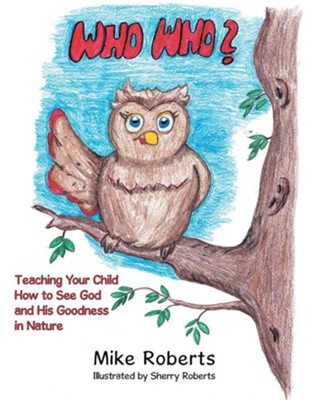 Who Who?: Teaching Your Child How to See God and His Goodness in Nature  -     By: Mike Roberts