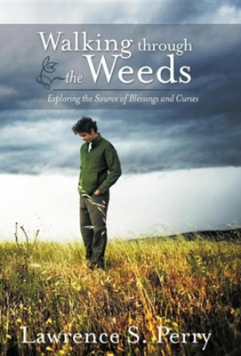 Walking Through the Weeds: Exploring the Source of Blessings and Curses  -     By: Lawrence S. Perry