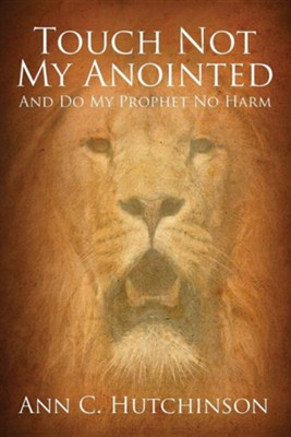 Touch Not My Anointed: And Do My Prophet No Harm  -     By: Ann C. Hutchinson