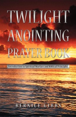 Twilight Anointing Prayer Book: Introduction to Spiritual Warfare and Biblical Principles  -     By: Bernice Gibbs