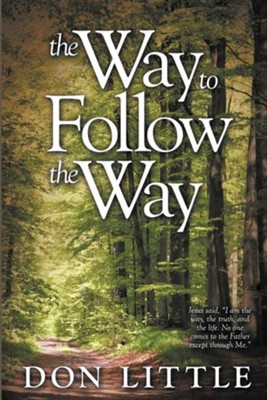 The Way to Follow the Way: Jesus Said, I Am the Way, the Truth, and the Life. No One Comes to the Father Except Through Me.  -     By: Don Little