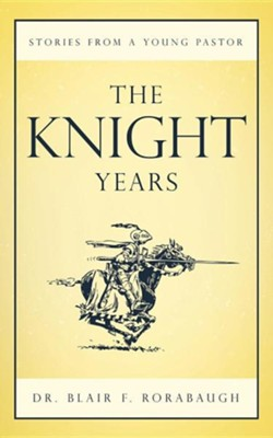 The Knight Years: Stories from a Young Pastor  -     By: Dr. Blair F. Rorabaugh