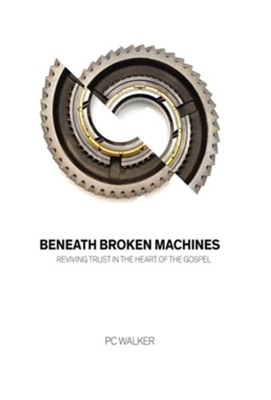 Beneath Broken Machines: Reviving Trust in the Heart of the Gospel  -     By: P.C. Walker