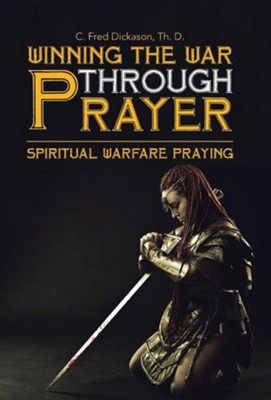 Winning the War Through Prayer: Spiritual Warfare Praying  -     By: C. Fred Dickason