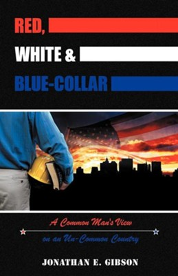 Red, White & Blue-Collar: A Common Man's View on an Un-Common Country  -     By: Jonathan E. Gibson