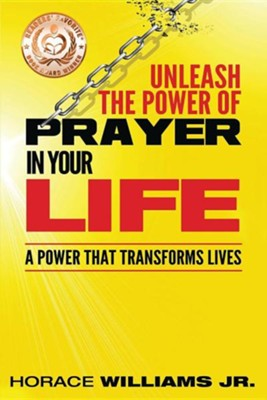 Unleash the Power of Prayer in Your Life: A Power That Transforms Lives  -     By: Horace Williams Jr.