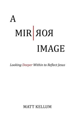 A Mirror Image: Looking Deeper Within to Reflect Jesus  -     By: Matt Kellum