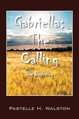 Gabriella: The Calling - The Beginning  -     By: Pastelle H. Walston