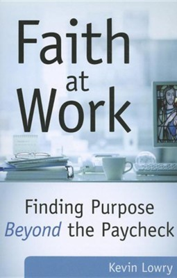 Faith at Work: Purpose Beyond the Paycheck  -     By: Kevin Lowry
