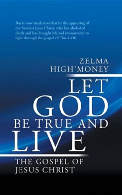 Let God Be True and Live: The Gospel of Jesus Christ  -     By: Zelma High'money