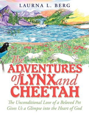 The Adventures of Lynx and Cheetah: The Unconditional Love of a Beloved Pet Gives Us a Glimpse Into the Heart of God  -     By: Laurna L. Berg