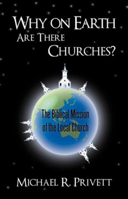Why on Earth Are There Churches?: The Biblical Mission of the Local Church  -     By: Michael R. Privett