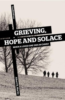 Grieving, Hope and Solace: When a Loved One Dies in Christ  -     By: Albert N. Martin
