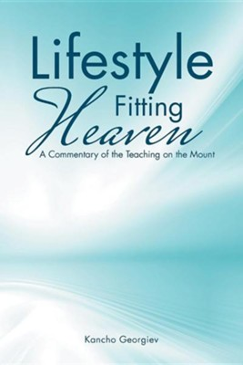 Lifestyle Fitting Heaven: A Commentary of the Teaching on the Mount  -     By: Kancho Georgiev